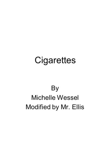 Cigarettes By Michelle Wessel Modified by Mr. Ellis.