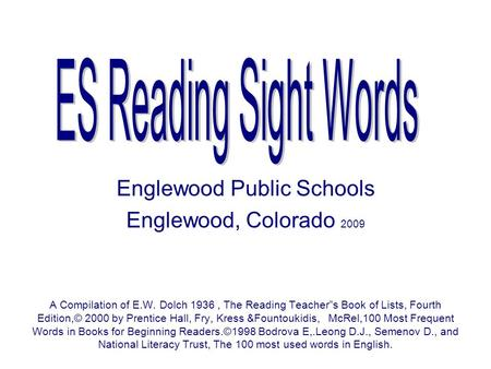 Englewood Public Schools Englewood, Colorado 2009 A Compilation of E.W. Dolch 1936, The Reading Teachers Book of Lists, Fourth Edition,© 2000 by Prentice.