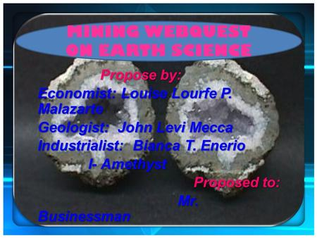 MINING WEBQUEST ON EARTH SCIENCE Propose by: Economist: Louise Lourfe P. Malazarte Geologist: John Levi Mecca Industrialist: Bianca T. Enerio I- Amethyst.