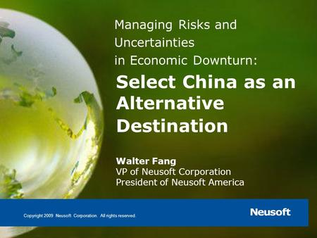 Select China as an Alternative Destination Walter Fang VP of Neusoft Corporation President of Neusoft America Copyright 2009 Neusoft Corporation. All rights.