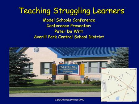 Card/DeWitt/Lawrence 2009 Teaching Struggling Learners Teaching Struggling Learners Model Schools Conference Conference Presenter: Peter De Witt Averill.