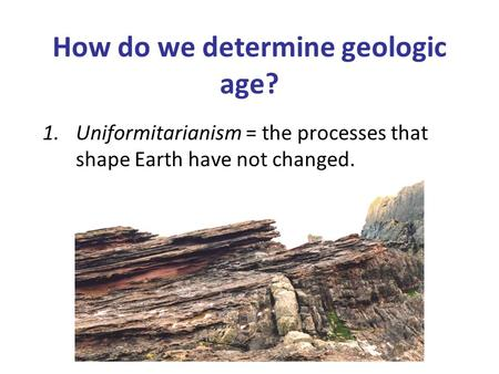 How do we determine geologic age? 1.Uniformitarianism = the processes that shape Earth have not changed.