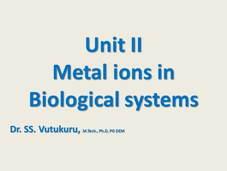 Unit II Metal ions in Biological systems Dr. SS. Vutukuru, M.Tech., Ph.D, PG DEM.