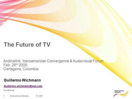 1© Nokia Siemens Networks 01 / 2007 For internal use The Future of TV Guillermo Wichmann Andinalink, Iberoamerican Convergence.