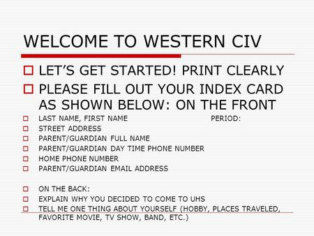 WELCOME TO WESTERN CIV LETS GET STARTED! PRINT CLEARLY PLEASE FILL OUT YOUR INDEX CARD AS SHOWN BELOW: ON THE FRONT LAST NAME, FIRST NAMEPERIOD: STREET.