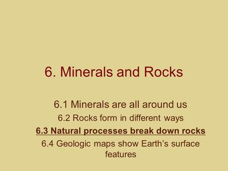6. Minerals and Rocks 6.1 Minerals are all around us 6.2 Rocks form in different ways 6.3 Natural processes break down rocks 6.4 Geologic maps show Earths.