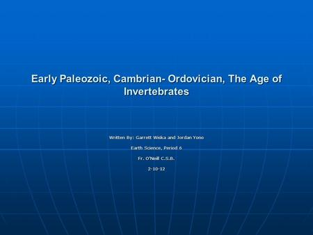 Early Paleozoic, Cambrian- Ordovician, The Age of Invertebrates Written By: Garrett Wiska and Jordan Yono Earth Science, Period 6 Fr. ONeill C.S.B. 2-10-12.