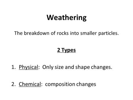 Weathering The breakdown of rocks into smaller particles. 2 Types 1.Physical: Only size and shape changes. 2.Chemical: composition changes.