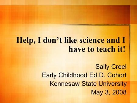 Help, I dont like science and I have to teach it! Sally Creel Early Childhood Ed.D. Cohort Kennesaw State University May 3, 2008.