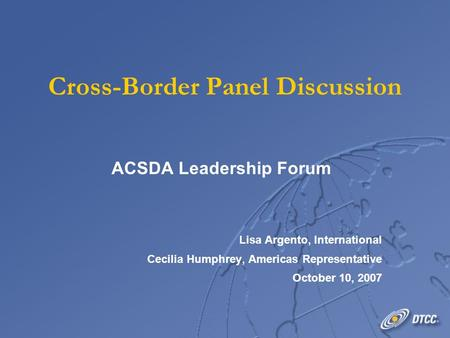 Cross-Border Panel Discussion ACSDA Leadership Forum Lisa Argento, International Cecilia Humphrey, Americas Representative October 10, 2007 ACSDA Leadership.