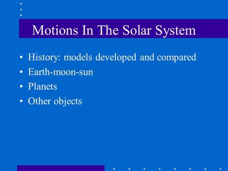 Motions In The Solar System History: models developed and compared Earth-moon-sun Planets Other objects.