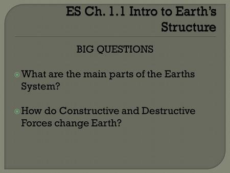 BIG QUESTIONS What are the main parts of the Earths System? How do Constructive and Destructive Forces change Earth?