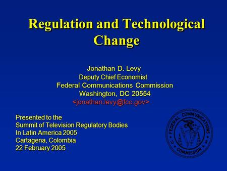 Regulation and Technological Change Jonathan D. Levy Jonathan D. Levy Deputy Chief Economist Deputy Chief Economist Federal Communications Commission Federal.