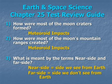 Earth & Space Science Chapter 25 Test Review Guide 1)How were most of the moon craters formed? Meteoroid Impacts 2)How were most of the moons mountain.