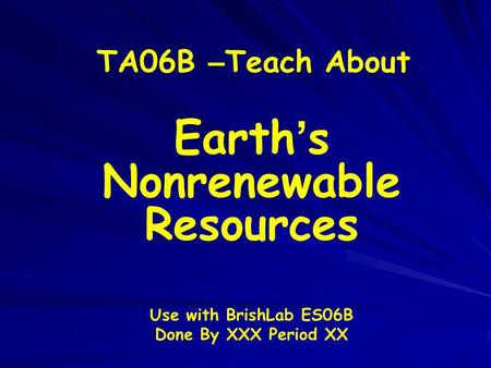 TA06B – Teach About Earth s Nonrenewable Resources Use with BrishLab ES06B Done By XXX Period XX.