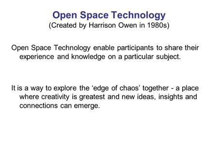 Open Space Technology (Created by Harrison Owen in 1980s) Open Space Technology enable participants to share their experience and knowledge on a particular.
