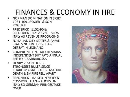FINANCES & ECONOMY IN HRE NORMAN DOMINATION IN SICILY 1061-1091 ROGER I & SON ROGER II FREDERICK I 1152-90 & FREDERICK II 1212-1250 – VIEW ITALY AS REVENUE.