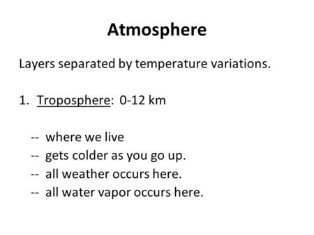 Atmosphere Layers separated by temperature variations. 1. Troposphere: 0-12 km -- where we live -- gets colder as you go up. -- all weather occurs here.