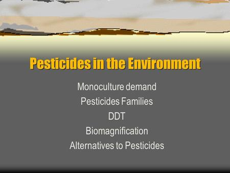 Pesticides in the Environment Monoculture demand Pesticides Families DDT Biomagnification Alternatives to Pesticides.