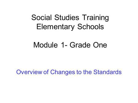 Social Studies Training Elementary Schools Module 1- Grade One Overview of Changes to the Standards.