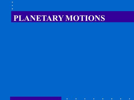 PLANETARY MOTIONS. KEPLERS LAWS (1) The path of every planet in its motion about the sun forms an ellipse, with the sun at one focus. (2) The speed of.