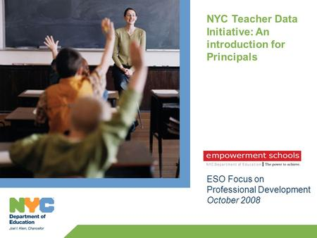 NYC Teacher Data Initiative: An introduction for Principals ESO Focus on Professional Development October 2008.