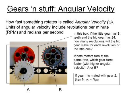 Gears n stuff: Angular Velocity How fast something rotates is called Angular Velocity ( ). Units of angular velocity include revolutions per minute (RPM)