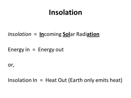 Insolation Insolation = Incoming Solar Radiation Energy in = Energy out or, Insolation In = Heat Out (Earth only emits heat)