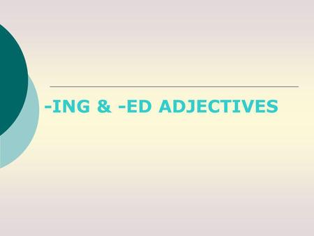 -ING & -ED ADJECTIVES ADJECTIVES We can form adjectives from verbs -ING adjectives They describe a person or a thing and the effect they produce on people.