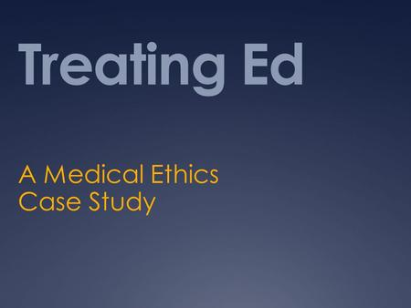 Treating Ed A Medical Ethics Case Study. What are we doing Objective – consider ramifications of advance directions and durable powers of attourney Think.
