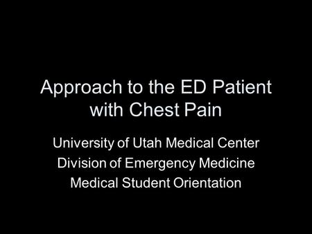Approach to the ED Patient with Chest Pain University of Utah Medical Center Division of Emergency Medicine Medical Student Orientation.