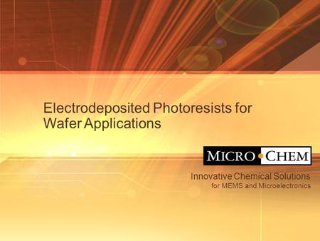 Innovative Chemical Solutions for MEMS and Microelectronics Electrodeposited Photoresists for Wafer Applications.