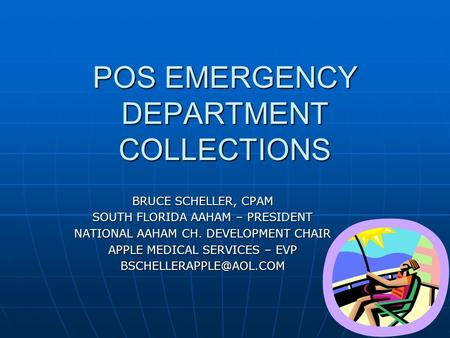 POS EMERGENCY DEPARTMENT COLLECTIONS BRUCE SCHELLER, CPAM SOUTH FLORIDA AAHAM – PRESIDENT NATIONAL AAHAM CH. DEVELOPMENT CHAIR APPLE MEDICAL SERVICES –