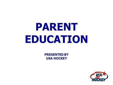 PARENT EDUCATION PRESENTED BY USA HOCKEY. USA HOCKEY Attempts To Educate Parents When They First Get Involved With Hockey Educational Materials Include: