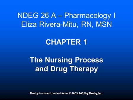 Mosby items and derived items © 2005, 2002 by Mosby, Inc. NDEG 26 A – Pharmacology I Eliza Rivera-Mitu, RN, MSN CHAPTER 1 The Nursing Process and Drug.