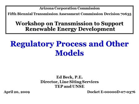 Regulatory Process and Other Models Arizona Corporation Commission Fifth Biennial Transmission Assessment Commission Decision 70635 Workshop on Transmission.
