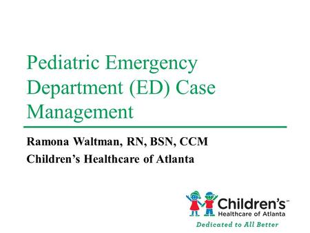 Pediatric Emergency Department (ED) Case Management Ramona Waltman, RN, BSN, CCM Childrens Healthcare of Atlanta.