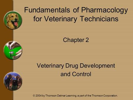 © 2004 by Thomson Delmar Learning, a part of the Thomson Corporation. Fundamentals of Pharmacology for Veterinary Technicians Chapter 2 Veterinary Drug.
