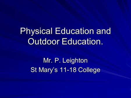 Physical Education and Outdoor Education. Mr. P. Leighton St Marys 11-18 College.