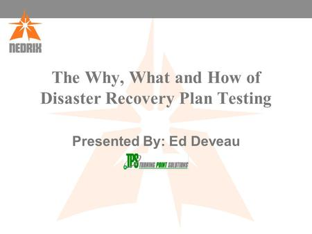 The Why, What and How of Disaster Recovery Plan Testing Presented By: Ed Deveau.