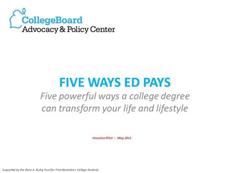 FIVE WAYS ED PAYS Five powerful ways a college degree can transform your life and lifestyle Houston Pilot – May 2011 Supported by the Gene A. Budig Fund.