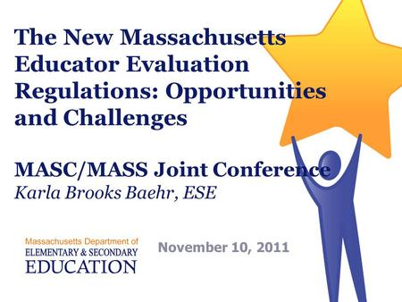 The New Massachusetts Educator Evaluation Regulations: Opportunities and Challenges MASC/MASS Joint Conference Karla Brooks Baehr, ESE November 10, 2011.