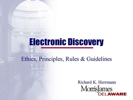 Electronic Discovery Ethics, Principles, Rules & Guidelines Richard K. Herrmann.