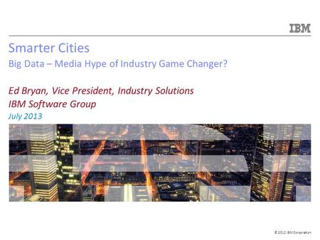 © 2012 IBM Corporation Smarter Cities Big Data – Media Hype of Industry Game Changer? Ed Bryan, Vice President, Industry Solutions IBM Software Group July.