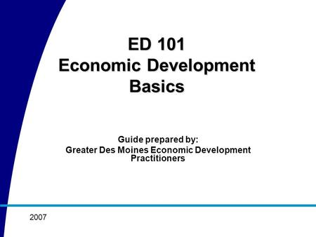 Guide prepared by: Greater Des Moines Economic Development Practitioners 2007 ED 101 Economic Development Basics.