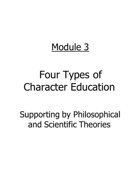 Module 3 Four Types of Character Education Supporting by Philosophical and Scientific Theories.
