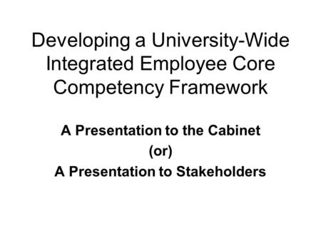 Developing a University-Wide Integrated Employee Core Competency Framework A Presentation to the Cabinet (or) A Presentation to Stakeholders.