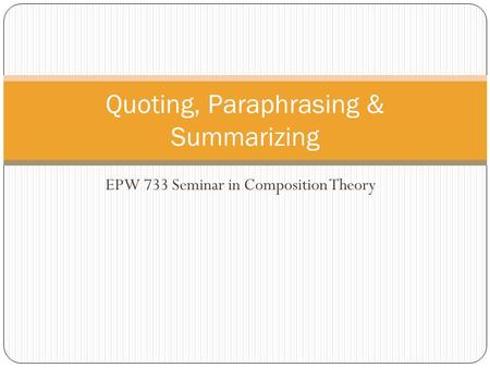 EPW 733 Seminar in Composition Theory Quoting, Paraphrasing & Summarizing.