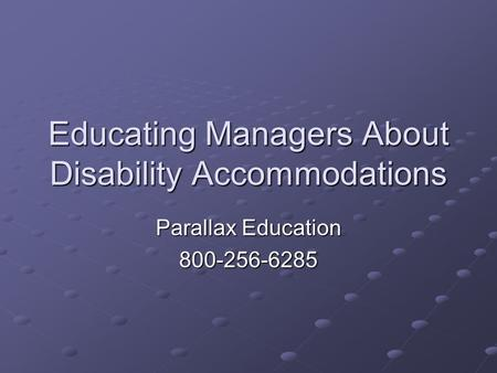 Educating Managers About Disability Accommodations Parallax Education 800-256-6285.
