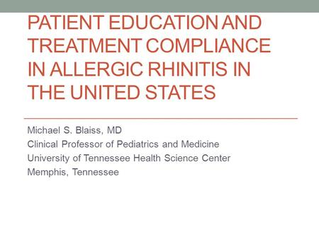 PATIENT EDUCATION AND TREATMENT COMPLIANCE IN ALLERGIC RHINITIS IN THE UNITED STATES Michael S. Blaiss, MD Clinical Professor of Pediatrics and Medicine.